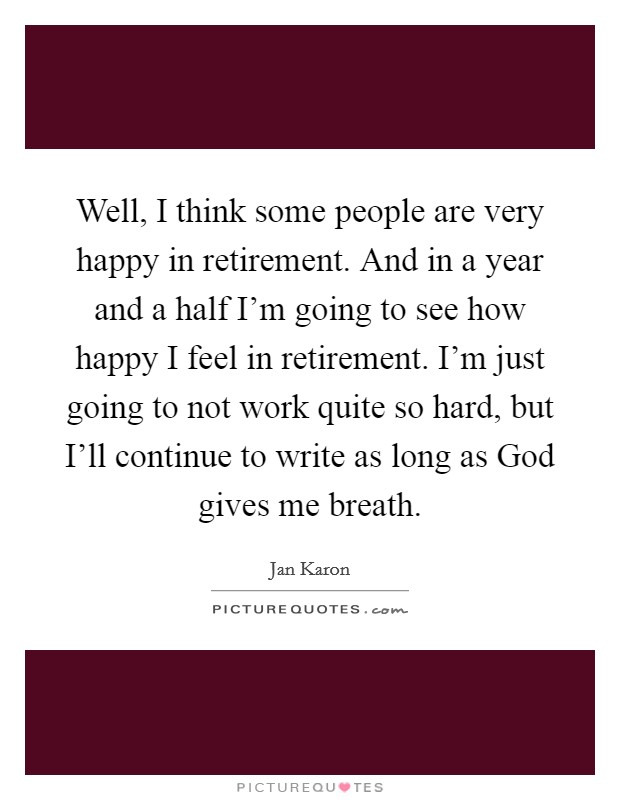 Well, I think some people are very happy in retirement. And in a year and a half I'm going to see how happy I feel in retirement. I'm just going to not work quite so hard, but I'll continue to write as long as God gives me breath Picture Quote #1