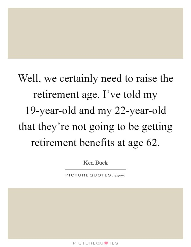 Well, we certainly need to raise the retirement age. I've told my 19-year-old and my 22-year-old that they're not going to be getting retirement benefits at age 62 Picture Quote #1