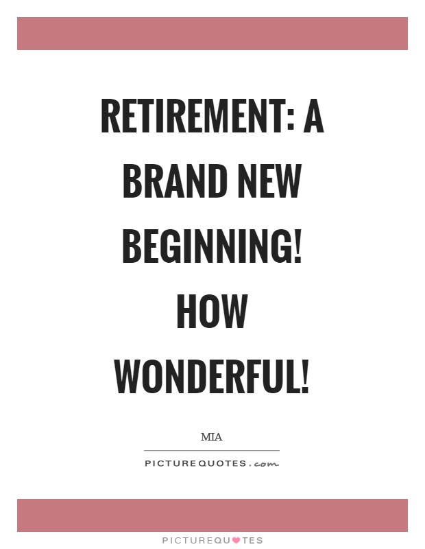 Retirement: a brand new beginning! How wonderful! Picture Quote #1