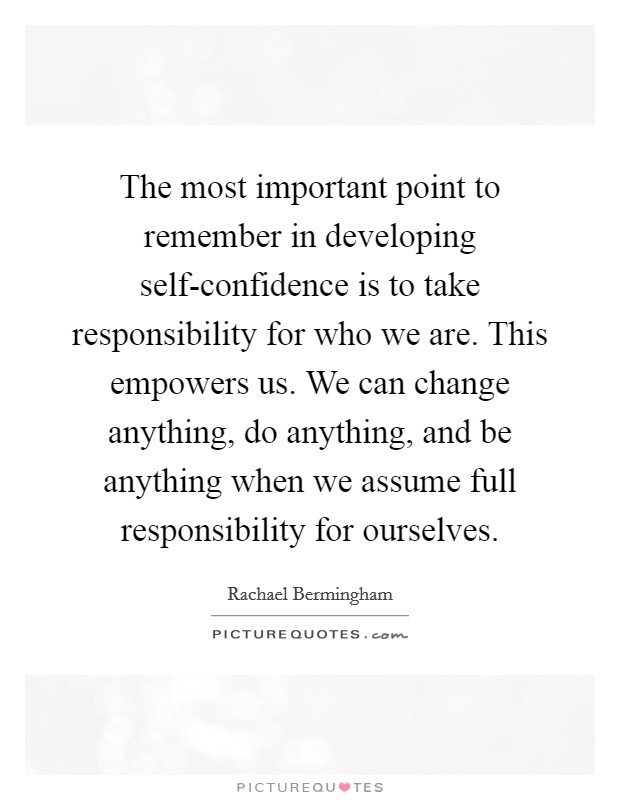 The most important point to remember in developing self-confidence is to take responsibility for who we are. This empowers us. We can change anything, do anything, and be anything when we assume full responsibility for ourselves Picture Quote #1