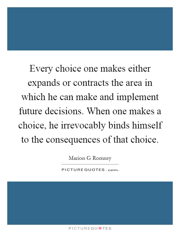 Every choice one makes either expands or contracts the area in which he can make and implement future decisions. When one makes a choice, he irrevocably binds himself to the consequences of that choice Picture Quote #1