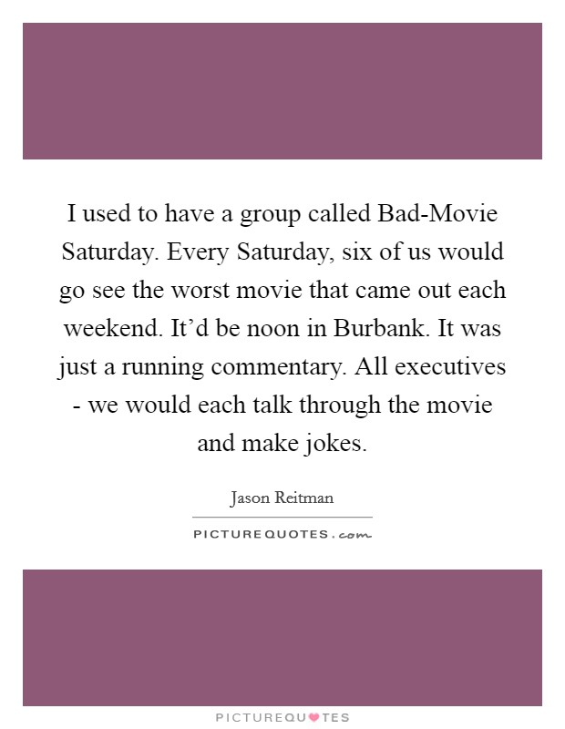 I used to have a group called Bad-Movie Saturday. Every Saturday, six of us would go see the worst movie that came out each weekend. It'd be noon in Burbank. It was just a running commentary. All executives - we would each talk through the movie and make jokes Picture Quote #1