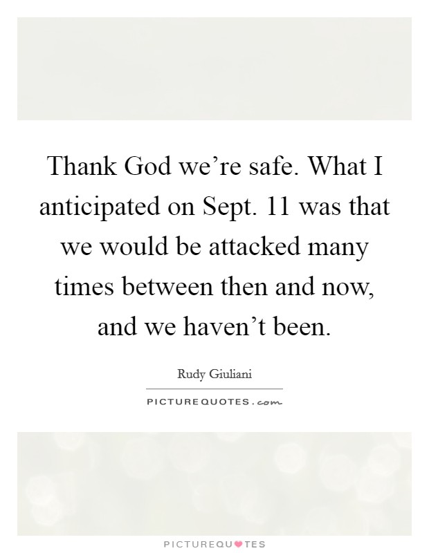 Thank God we're safe. What I anticipated on Sept. 11 was that we would be attacked many times between then and now, and we haven't been Picture Quote #1