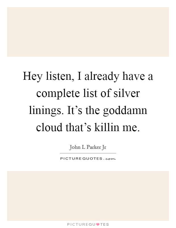 Hey listen, I already have a complete list of silver linings. It's the goddamn cloud that's killin me Picture Quote #1