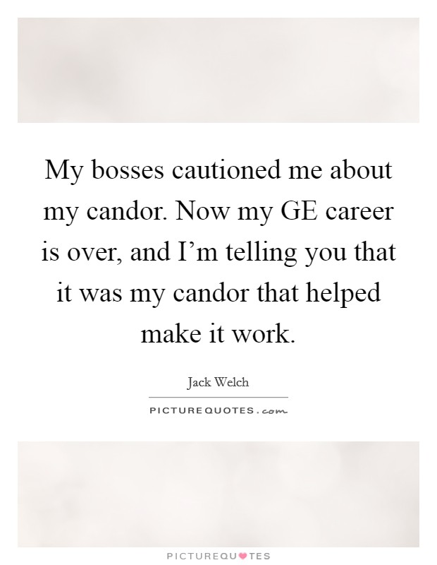 My bosses cautioned me about my candor. Now my GE career is over, and I'm telling you that it was my candor that helped make it work Picture Quote #1