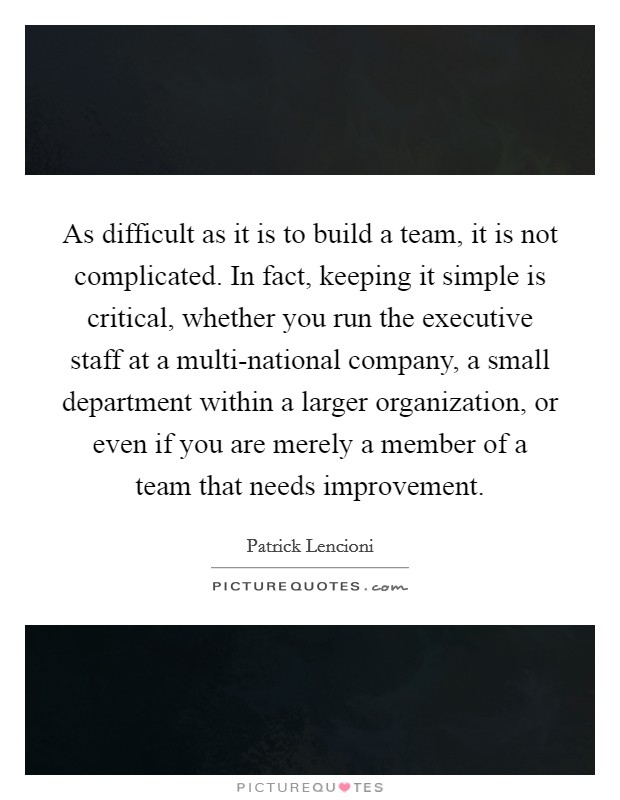 As difficult as it is to build a team, it is not complicated. In fact, keeping it simple is critical, whether you run the executive staff at a multi-national company, a small department within a larger organization, or even if you are merely a member of a team that needs improvement Picture Quote #1