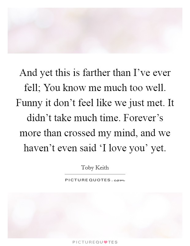 And yet this is farther than I've ever fell; You know me much too well. Funny it don't feel like we just met. It didn't take much time. Forever's more than crossed my mind, and we haven't even said 'I love you' yet Picture Quote #1
