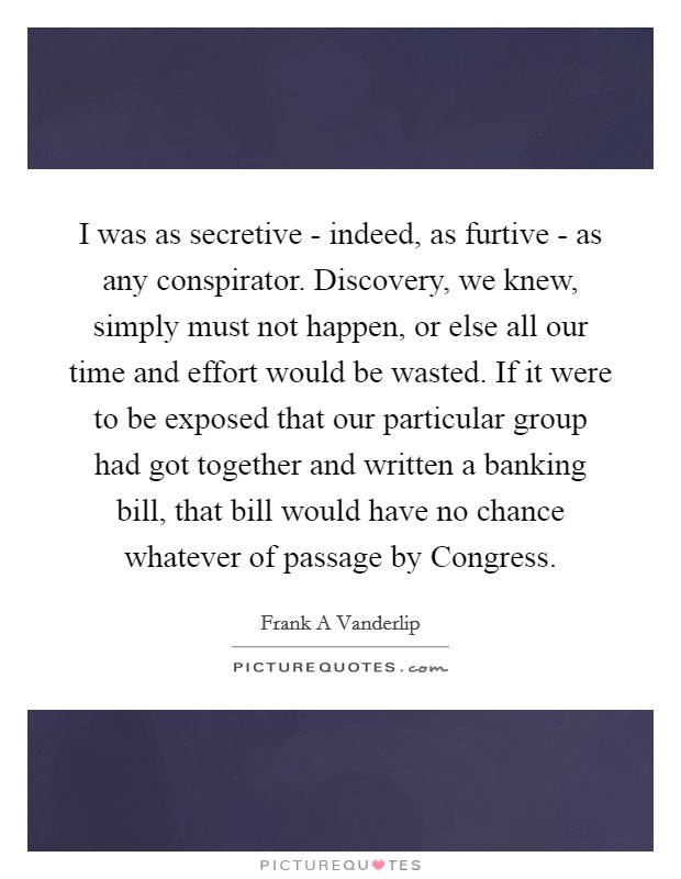 I was as secretive - indeed, as furtive - as any conspirator. Discovery, we knew, simply must not happen, or else all our time and effort would be wasted. If it were to be exposed that our particular group had got together and written a banking bill, that bill would have no chance whatever of passage by Congress Picture Quote #1