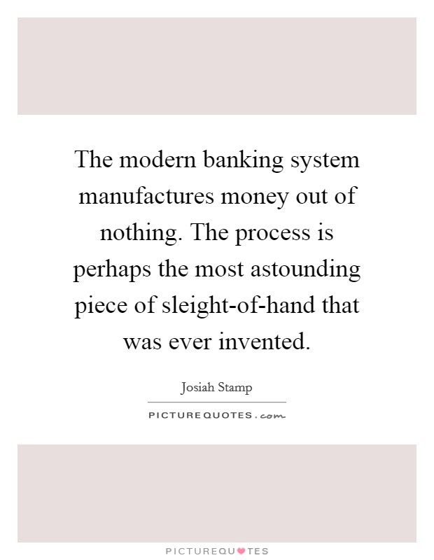 The modern banking system manufactures money out of nothing. The process is perhaps the most astounding piece of sleight-of-hand that was ever invented Picture Quote #1
