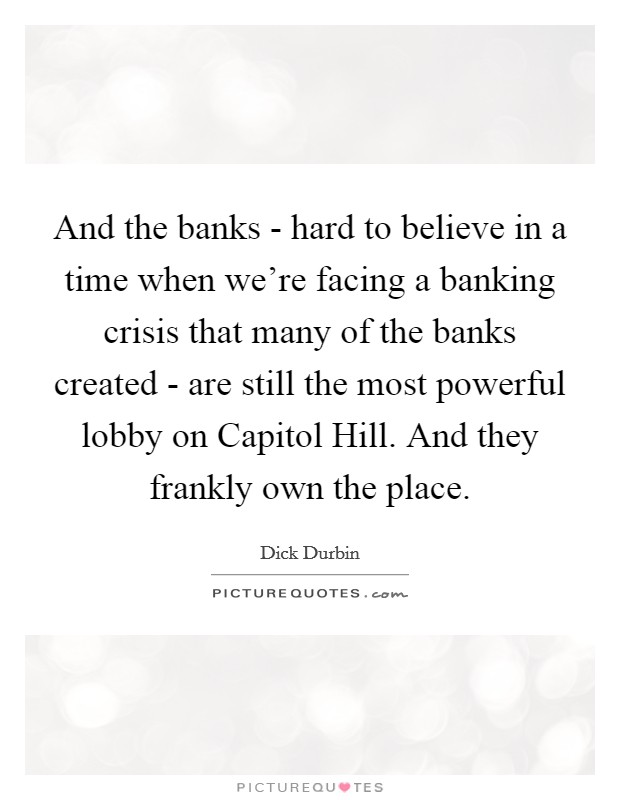 And the banks - hard to believe in a time when we're facing a banking crisis that many of the banks created - are still the most powerful lobby on Capitol Hill. And they frankly own the place Picture Quote #1