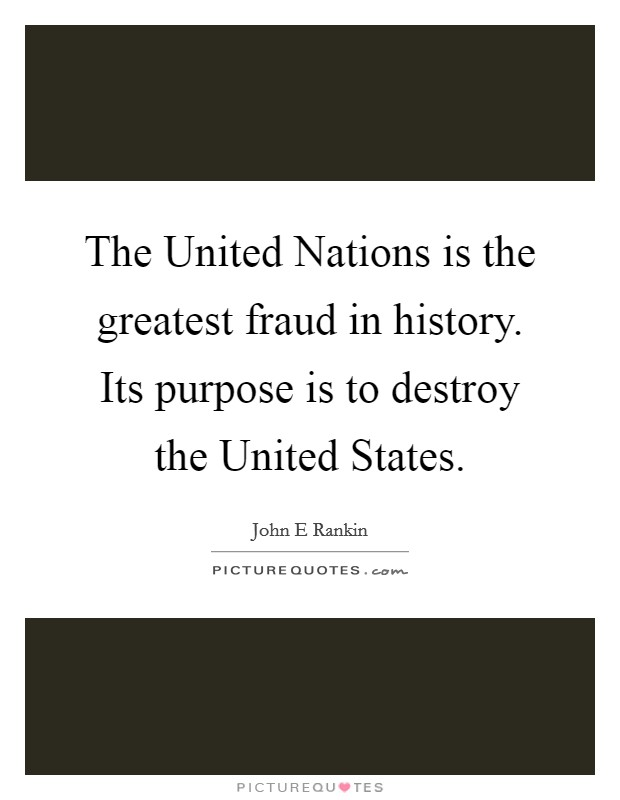 The United Nations is the greatest fraud in history. Its purpose is to destroy the United States Picture Quote #1