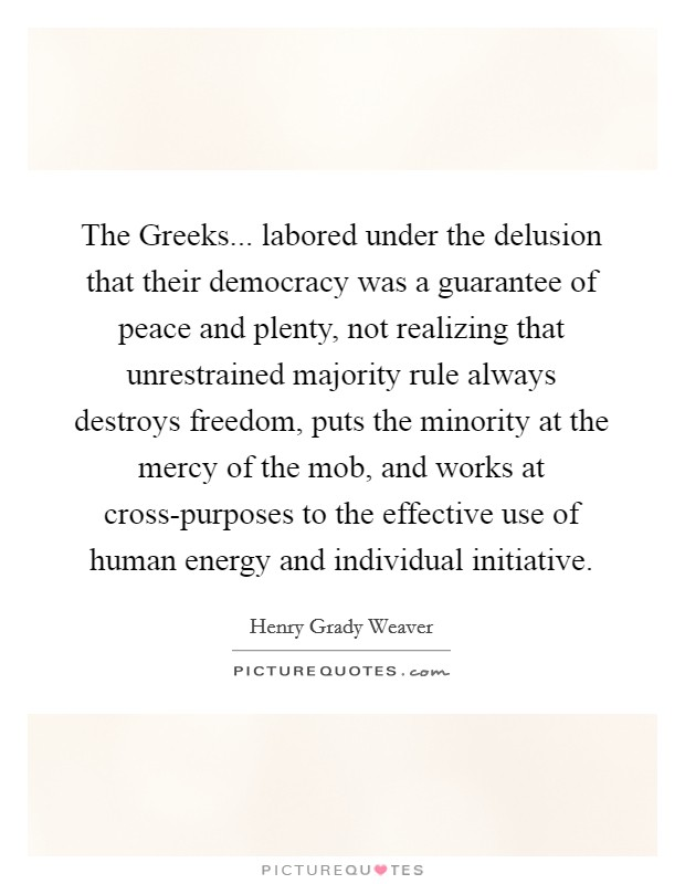 The Greeks... labored under the delusion that their democracy was a guarantee of peace and plenty, not realizing that unrestrained majority rule always destroys freedom, puts the minority at the mercy of the mob, and works at cross-purposes to the effective use of human energy and individual initiative Picture Quote #1