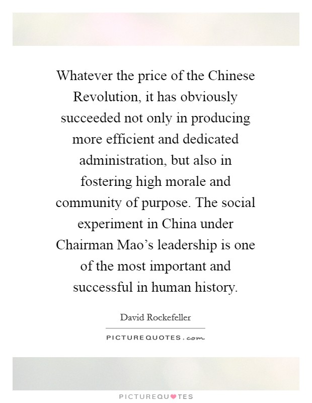 Whatever the price of the Chinese Revolution, it has obviously succeeded not only in producing more efficient and dedicated administration, but also in fostering high morale and community of purpose. The social experiment in China under Chairman Mao's leadership is one of the most important and successful in human history Picture Quote #1