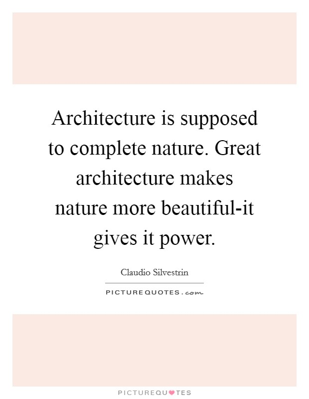 Architecture is supposed to complete nature. Great architecture makes nature more beautiful-it gives it power Picture Quote #1