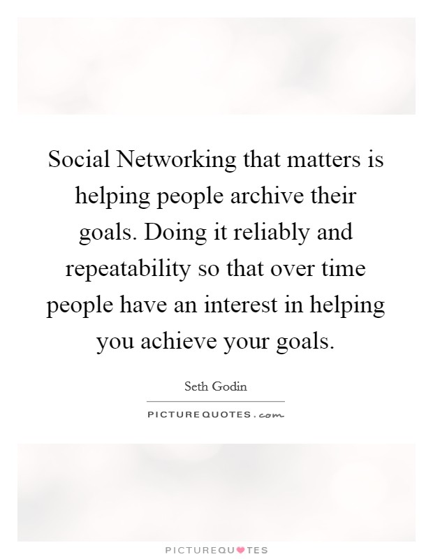 Social Networking that matters is helping people archive their goals. Doing it reliably and repeatability so that over time people have an interest in helping you achieve your goals Picture Quote #1