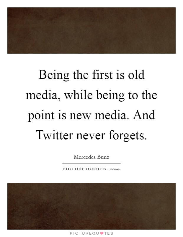 Being the first is old media, while being to the point is new media. And Twitter never forgets Picture Quote #1