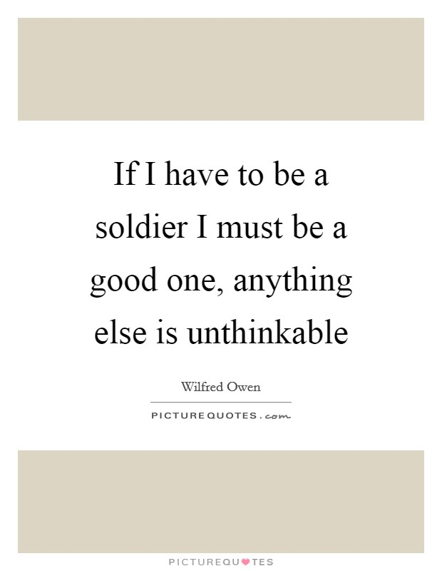If I have to be a soldier I must be a good one, anything else is unthinkable Picture Quote #1