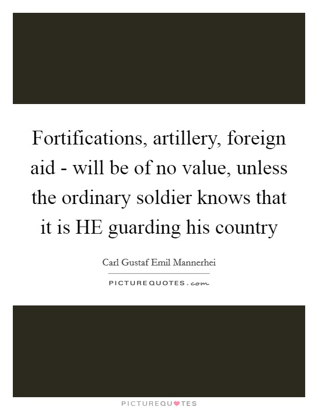 Fortifications, artillery, foreign aid - will be of no value, unless the ordinary soldier knows that it is HE guarding his country Picture Quote #1