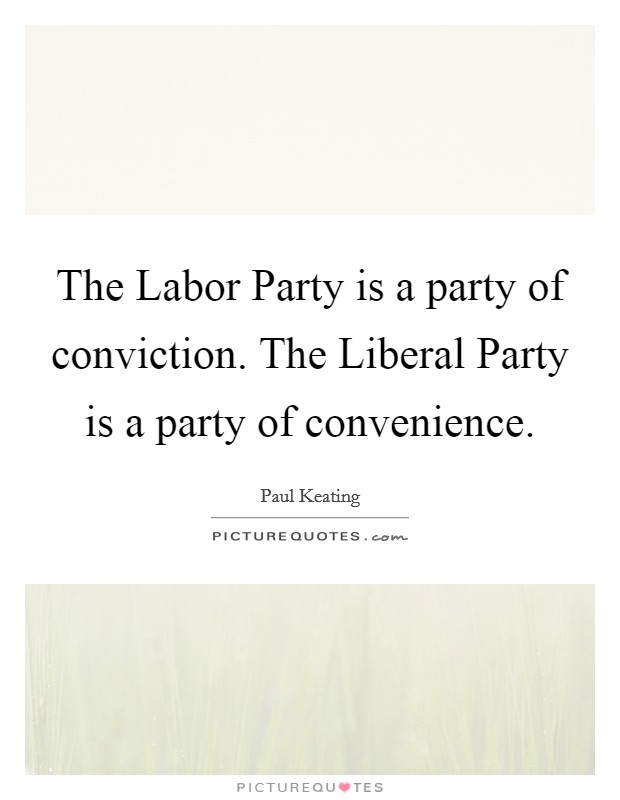 The Labor Party is a party of conviction. The Liberal Party is a party of convenience Picture Quote #1