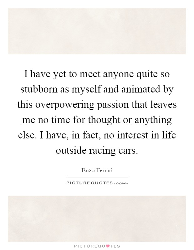 I have yet to meet anyone quite so stubborn as myself and animated by this overpowering passion that leaves me no time for thought or anything else. I have, in fact, no interest in life outside racing cars Picture Quote #1