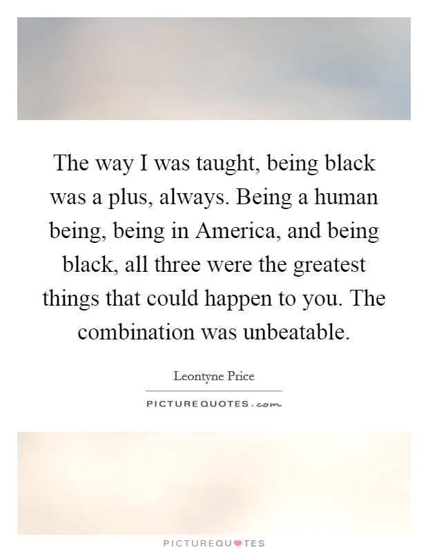 The way I was taught, being black was a plus, always. Being a human being, being in America, and being black, all three were the greatest things that could happen to you. The combination was unbeatable Picture Quote #1