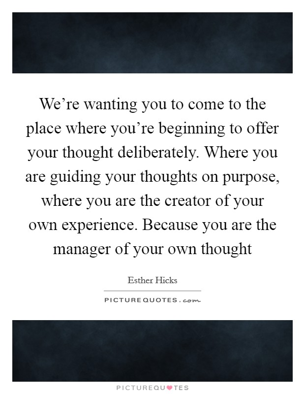 We're wanting you to come to the place where you're beginning to offer your thought deliberately. Where you are guiding your thoughts on purpose, where you are the creator of your own experience. Because you are the manager of your own thought Picture Quote #1