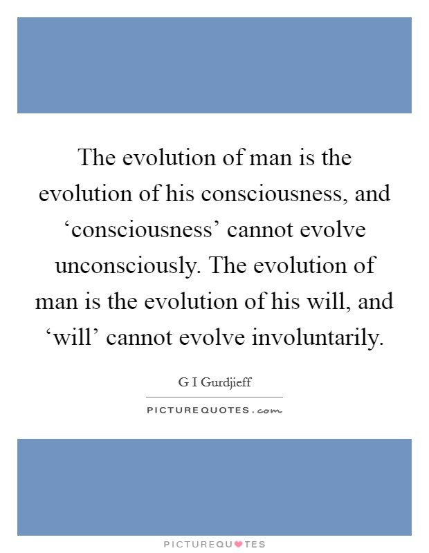 The evolution of man is the evolution of his consciousness, and 'consciousness' cannot evolve unconsciously. The evolution of man is the evolution of his will, and 'will' cannot evolve involuntarily Picture Quote #1