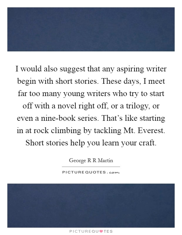 I would also suggest that any aspiring writer begin with short stories. These days, I meet far too many young writers who try to start off with a novel right off, or a trilogy, or even a nine-book series. That's like starting in at rock climbing by tackling Mt. Everest. Short stories help you learn your craft Picture Quote #1
