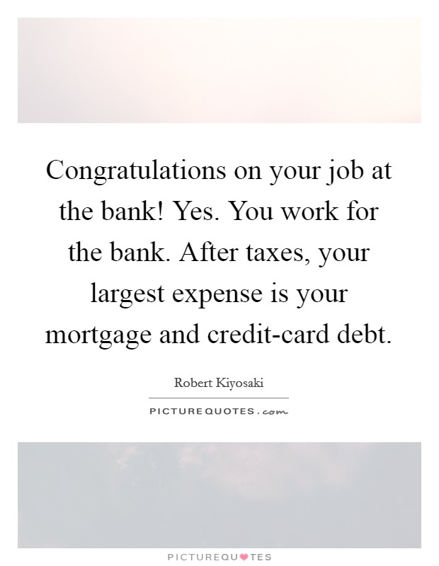 Congratulations on your job at the bank! Yes. You work for the bank. After taxes, your largest expense is your mortgage and credit-card debt Picture Quote #1