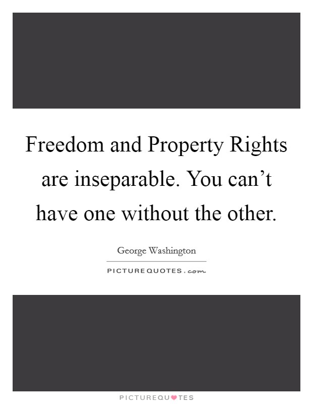 Freedom and Property Rights are inseparable. You can't have one without the other Picture Quote #1