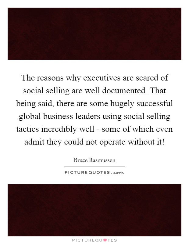 The reasons why executives are scared of social selling are well documented. That being said, there are some hugely successful global business leaders using social selling tactics incredibly well - some of which even admit they could not operate without it! Picture Quote #1
