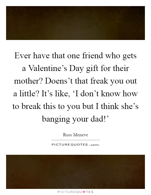 Ever have that one friend who gets a Valentine's Day gift for their mother? Doens't that freak you out a little? It's like, 'I don't know how to break this to you but I think she's banging your dad!' Picture Quote #1