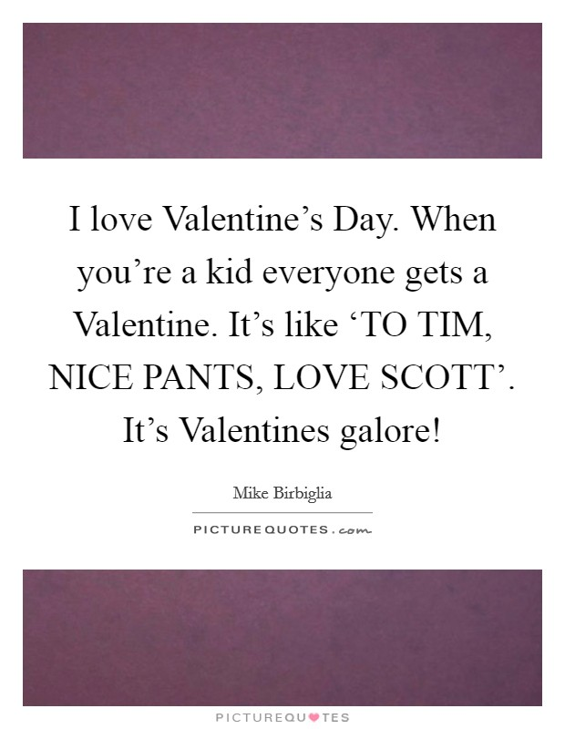 I love Valentine's Day. When you're a kid everyone gets a Valentine. It's like 'TO TIM, NICE PANTS, LOVE SCOTT'. It's Valentines galore! Picture Quote #1