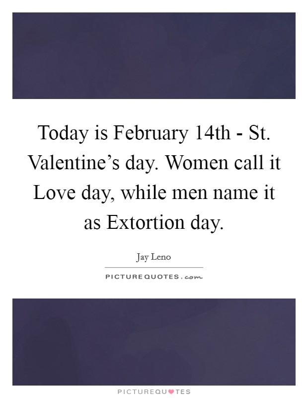 Today is February 14th - St. Valentine's day. Women call it Love day, while men name it as Extortion day Picture Quote #1
