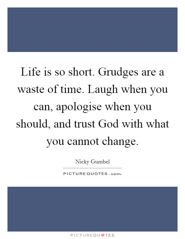 Life is so short. Grudges are a waste of time. Laugh when you can, apologise when you should, and trust God with what you cannot change Picture Quote #1