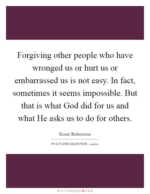 Forgiving other people who have wronged us or hurt us or embarrassed us is not easy. In fact, sometimes it seems impossible. But that is what God did for us and what He asks us to do for others Picture Quote #1