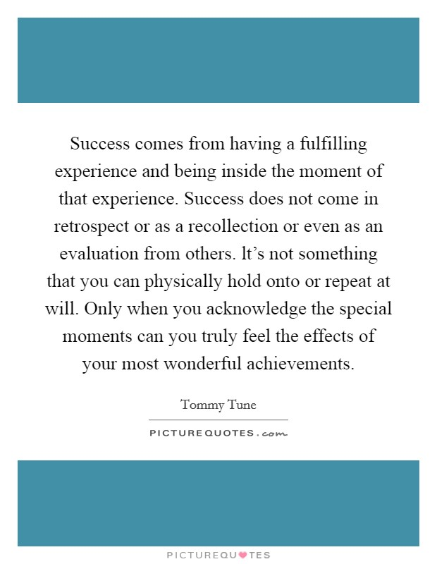 Success comes from having a fulfilling experience and being inside the moment of that experience. Success does not come in retrospect or as a recollection or even as an evaluation from others. lt's not something that you can physically hold onto or repeat at will. Only when you acknowledge the special moments can you truly feel the effects of your most wonderful achievements Picture Quote #1