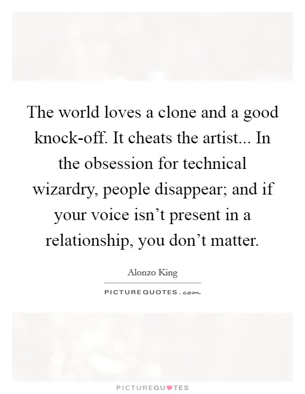 The world loves a clone and a good knock-off. It cheats the artist... In the obsession for technical wizardry, people disappear; and if your voice isn't present in a relationship, you don't matter Picture Quote #1