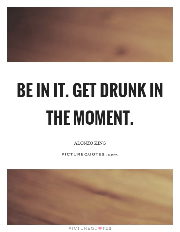 Be IN it. Get drunk in the moment Picture Quote #1