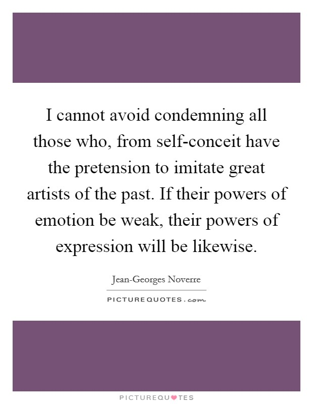 I cannot avoid condemning all those who, from self-conceit have the pretension to imitate great artists of the past. If their powers of emotion be weak, their powers of expression will be likewise Picture Quote #1