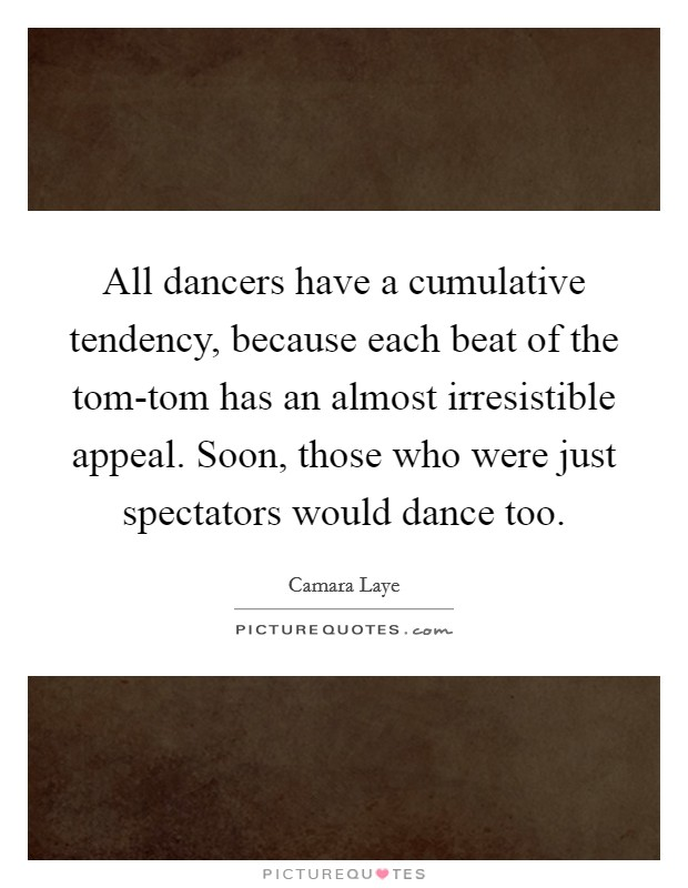 All dancers have a cumulative tendency, because each beat of the tom-tom has an almost irresistible appeal. Soon, those who were just spectators would dance too Picture Quote #1