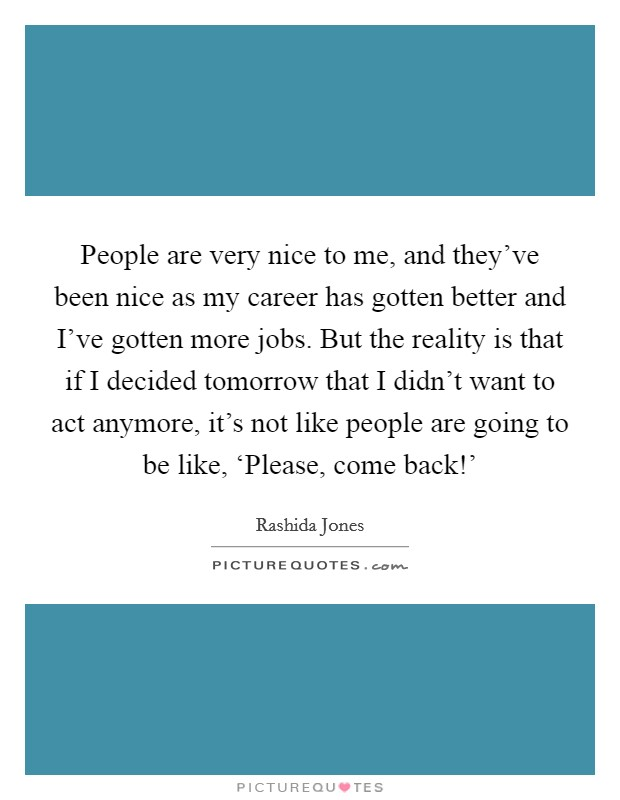 People are very nice to me, and they've been nice as my career has gotten better and I've gotten more jobs. But the reality is that if I decided tomorrow that I didn't want to act anymore, it's not like people are going to be like, 'Please, come back!' Picture Quote #1