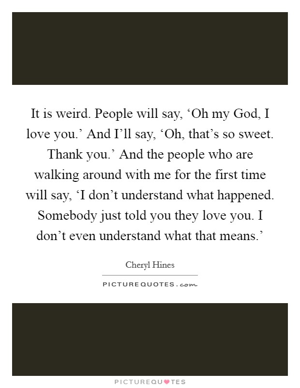 It is weird. People will say, 'Oh my God, I love you.' And I'll say, 'Oh, that's so sweet. Thank you.' And the people who are walking around with me for the first time will say, 'I don't understand what happened. Somebody just told you they love you. I don't even understand what that means.' Picture Quote #1