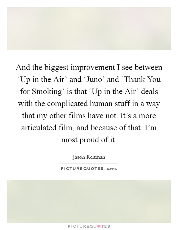 And the biggest improvement I see between 'Up in the Air' and 'Juno' and 'Thank You for Smoking' is that 'Up in the Air' deals with the complicated human stuff in a way that my other films have not. It's a more articulated film, and because of that, I'm most proud of it Picture Quote #1