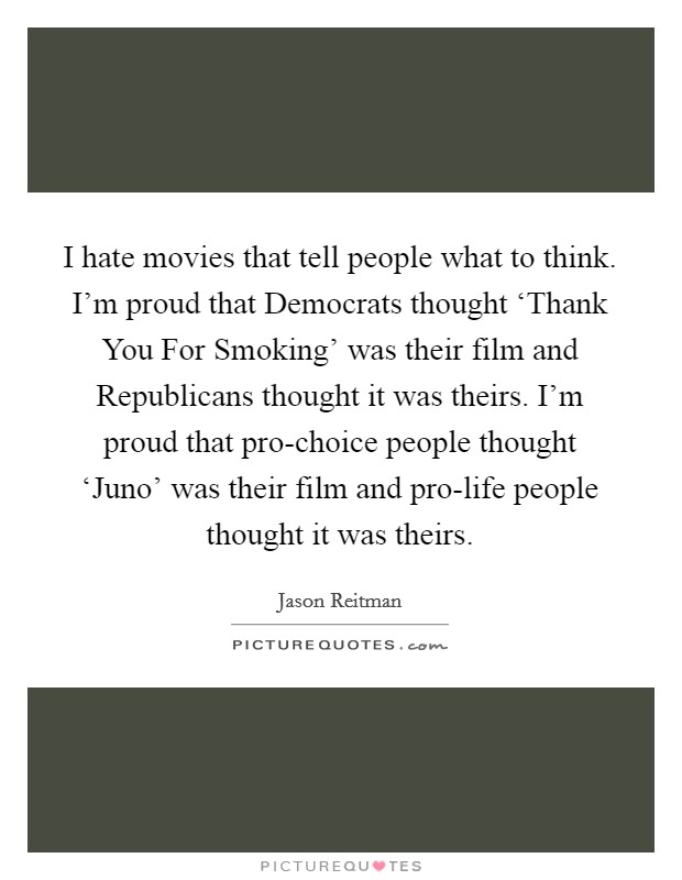 I hate movies that tell people what to think. I'm proud that Democrats thought 'Thank You For Smoking' was their film and Republicans thought it was theirs. I'm proud that pro-choice people thought 'Juno' was their film and pro-life people thought it was theirs Picture Quote #1