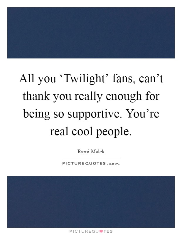 All you 'Twilight' fans, can't thank you really enough for being so supportive. You're real cool people Picture Quote #1