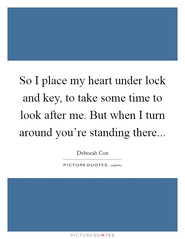 So I place my heart under lock and key, to take some time to look after me. But when I turn around you're standing there Picture Quote #1