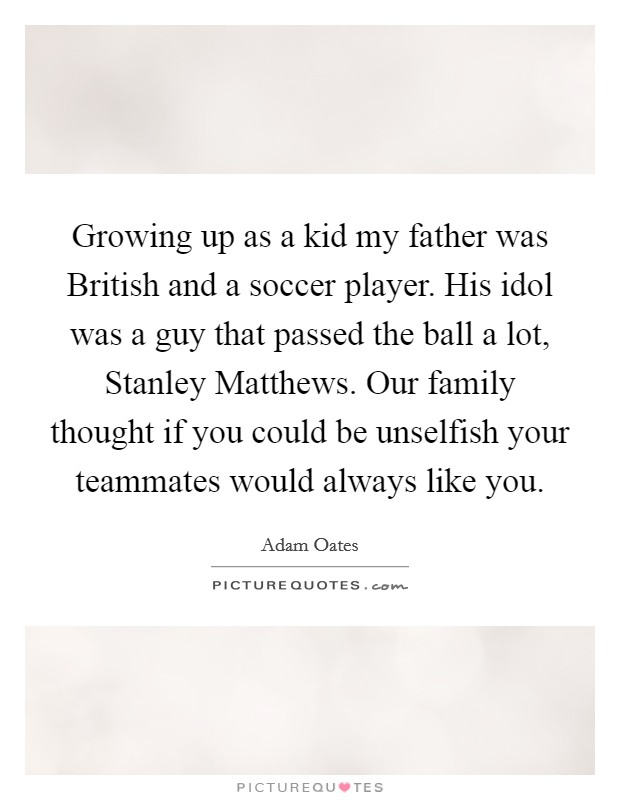 Growing up as a kid my father was British and a soccer player. His idol was a guy that passed the ball a lot, Stanley Matthews. Our family thought if you could be unselfish your teammates would always like you Picture Quote #1