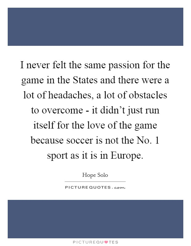 I never felt the same passion for the game in the States and there were a lot of headaches, a lot of obstacles to overcome - it didn't just run itself for the love of the game because soccer is not the No. 1 sport as it is in Europe Picture Quote #1