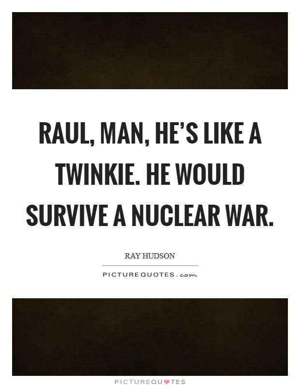 Raul, man, he's like a Twinkie. He would survive a nuclear war Picture Quote #1